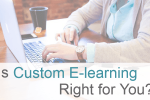 How To Decide If Custom eLearning Is Right For You