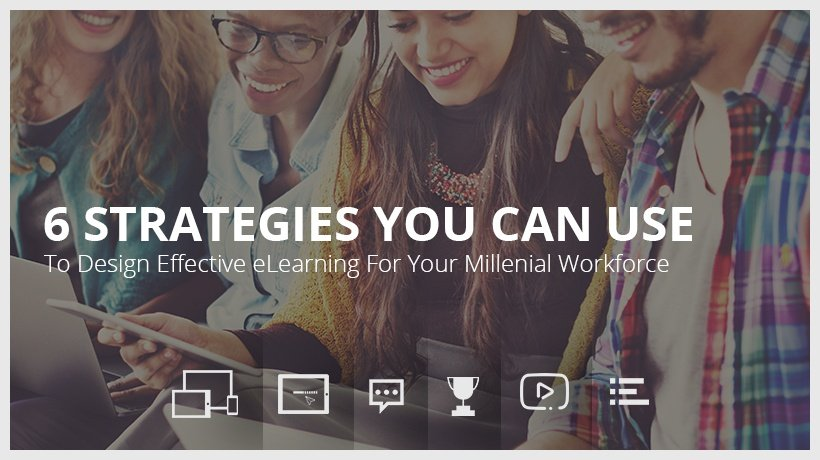 6 Strategies You Can Use To Design Effective eLearning For Your Millennial Workforce