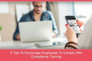 5 Tips To Encourage Employees To Comply With Compliance Training