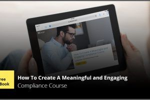Free eBook: How To Create A Meaningful And Engaging Compliance Course