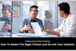 Outsourcing Online Training: How To Select The Right Partner And De-risk Your Initiative