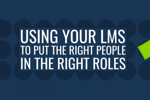 Using Your LMS To Put The Right People In The Right Roles