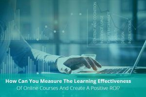 How Can You Measure The Learning Effectiveness Of Online Courses And Create A Positive ROI?