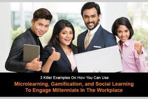 3 Killer Examples On How You Can Use Microlearning, Gamification, And Social Learning To Engage Millennials In The Workplace