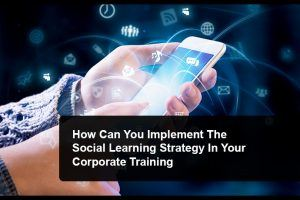 5 Steps To Implement The Social Learning Strategy In Your Corporate Training