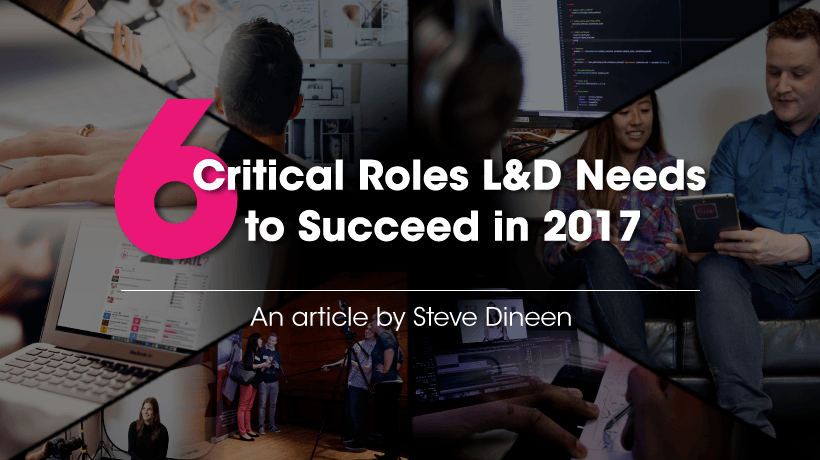 6 Critical Roles L&D Needs To Succeed In 2017