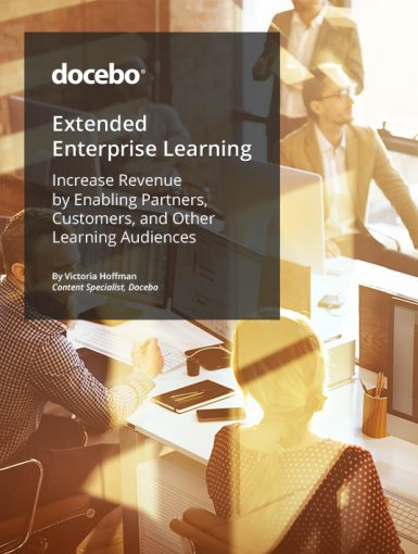 Extended Enterprise Learning: Increase Revenue By Enabling Partners, Customers, And Other Learning Audiences