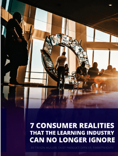 7 Consumer Realities That The Learning Industry Can NO Longer Ignore