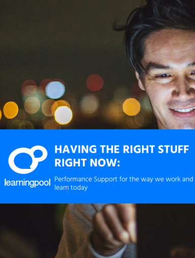 HAVING THE RIGHT STUFF RIGHT NOW: Performance Support For The Way We Work And Learn Today